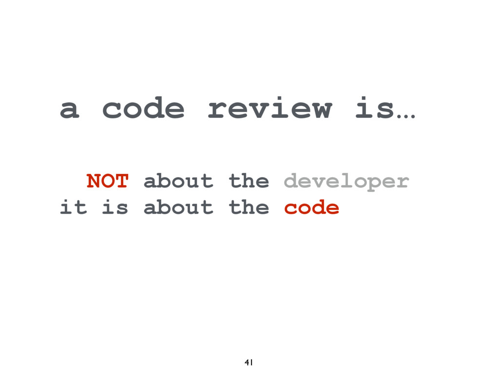 41 a code review is… NOT about the developer it...
