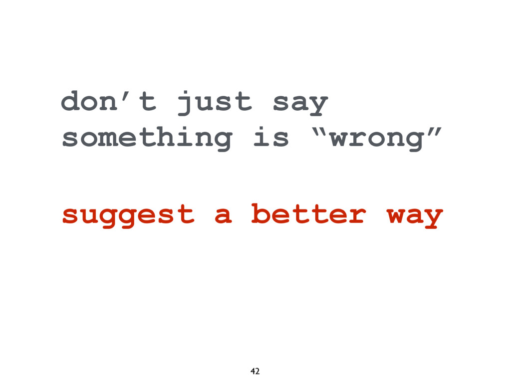 """42 don't just say something is """"wrong"""" suggest ..."""