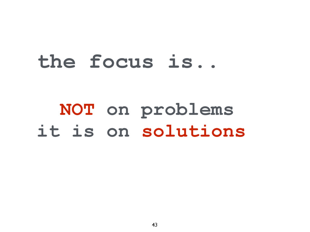 43 the focus is.. NOT on problems it is on solu...