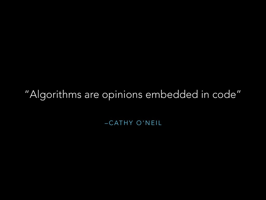 "– C AT H Y O ' N E I L ""Algorithms are opinions..."