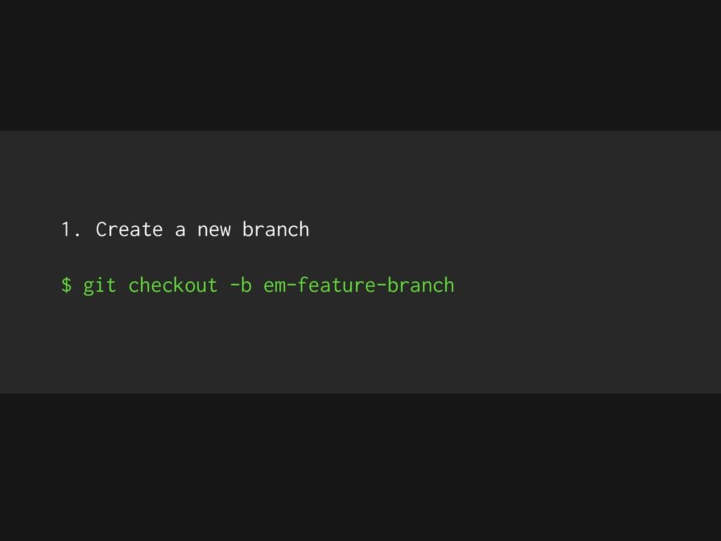 1. Create a new branch $ git checkout -b em-fea...