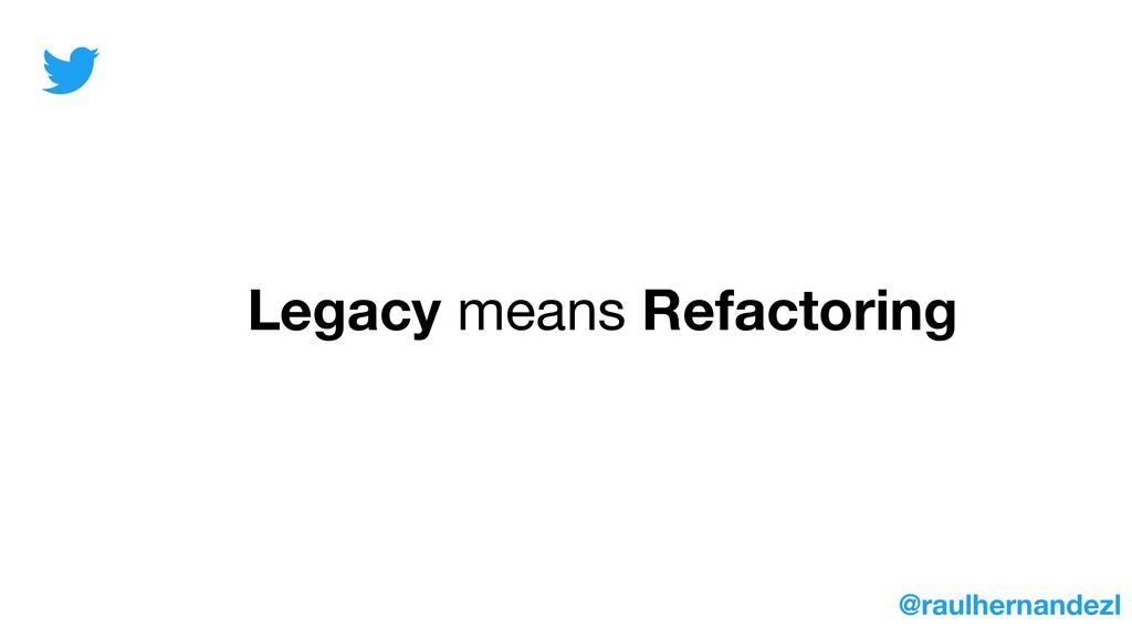 Legacy means Refactoring @raulhernandezl
