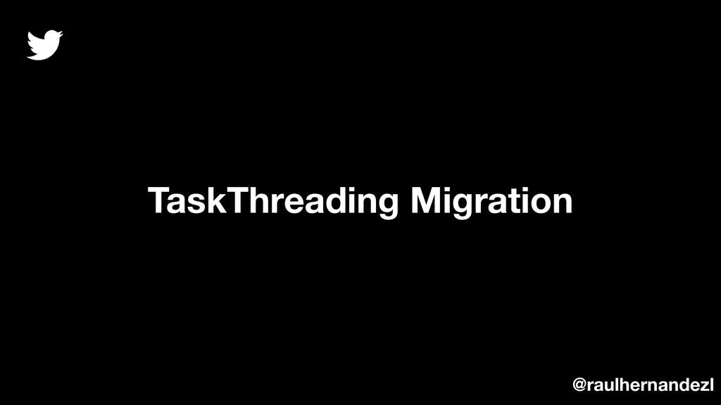 TaskThreading Migration @raulhernandezl