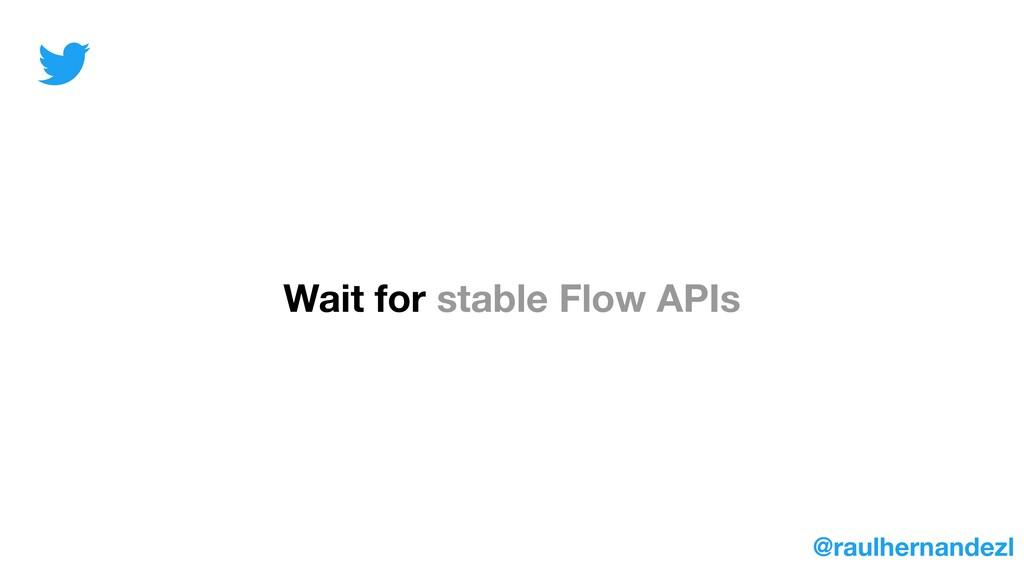 Wait for stable Flow APIs @raulhernandezl