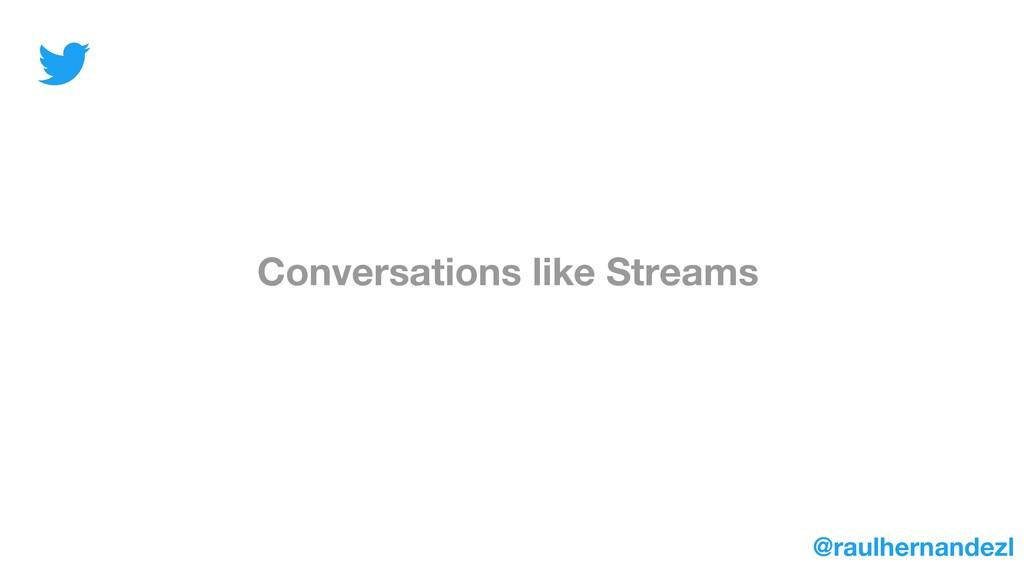 Conversations like Streams @raulhernandezl