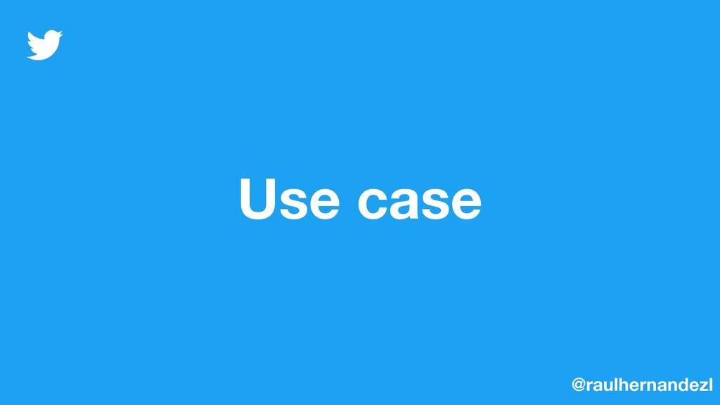 Use case @raulhernandezl