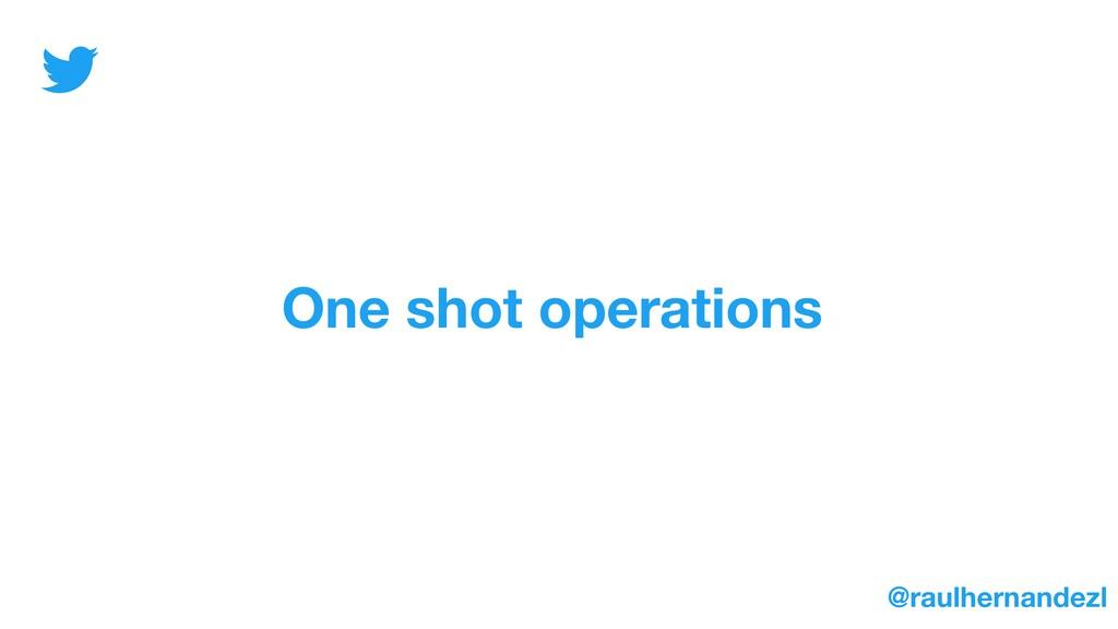 One shot operations @raulhernandezl
