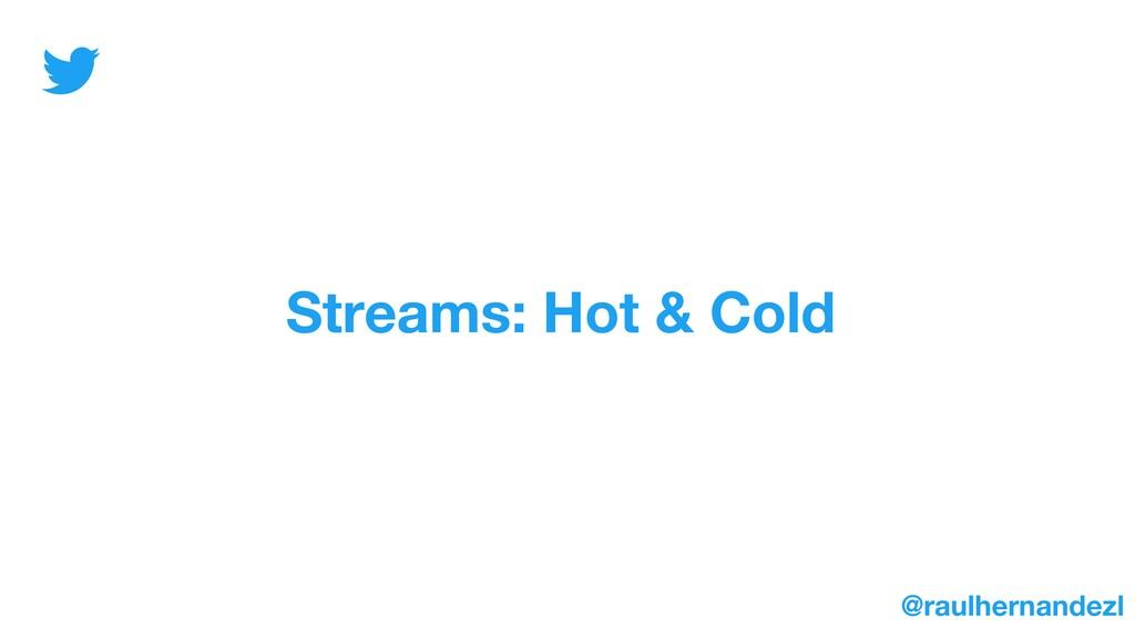 Streams: Hot & Cold @raulhernandezl