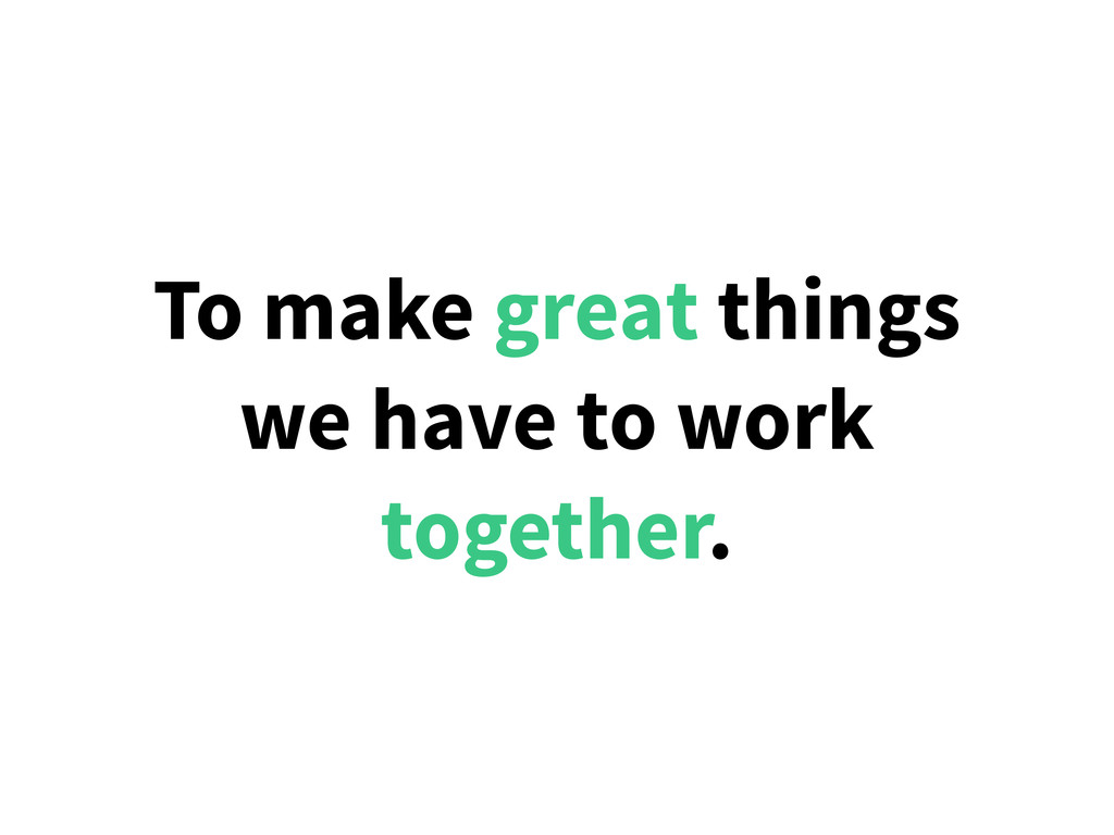 To make great things we have to work together.