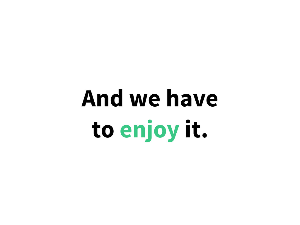 And we have to enjoy it.