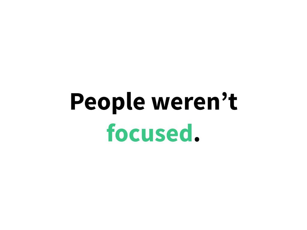 People weren't focused.