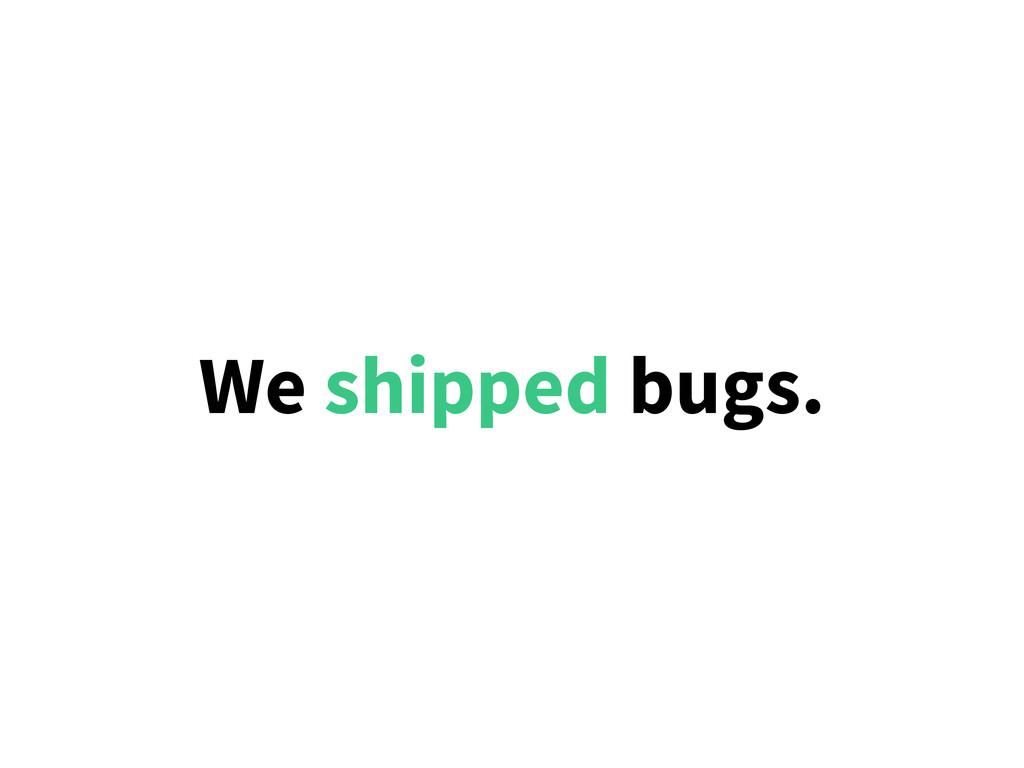 We shipped bugs.