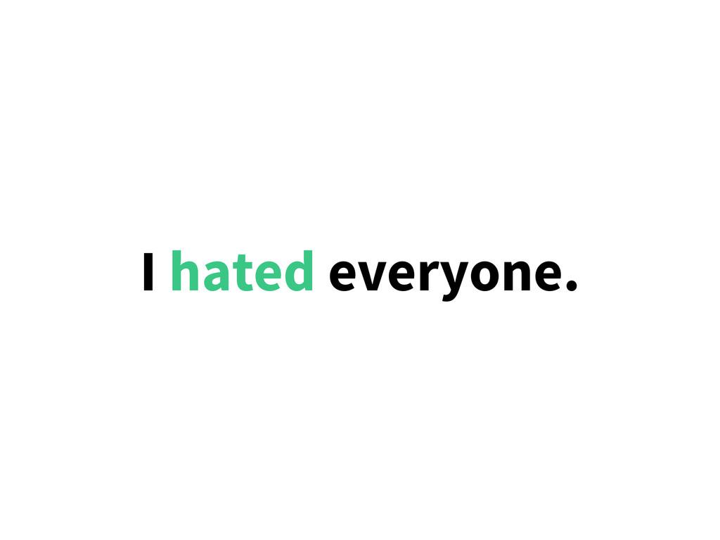 I hated everyone.