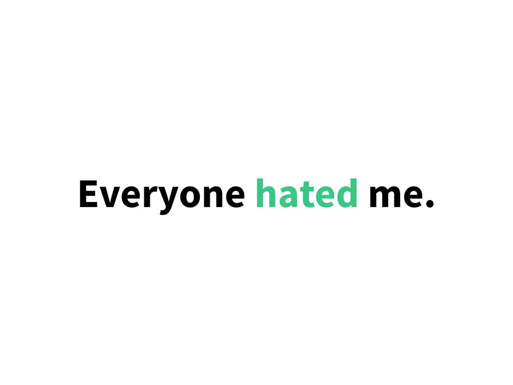 Everyone hated me.
