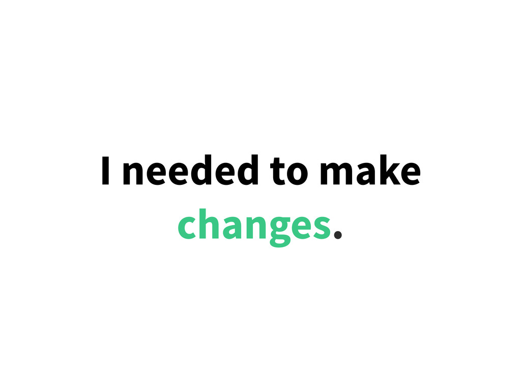 I needed to make changes.