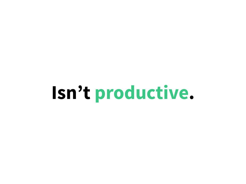 Isn't productive.