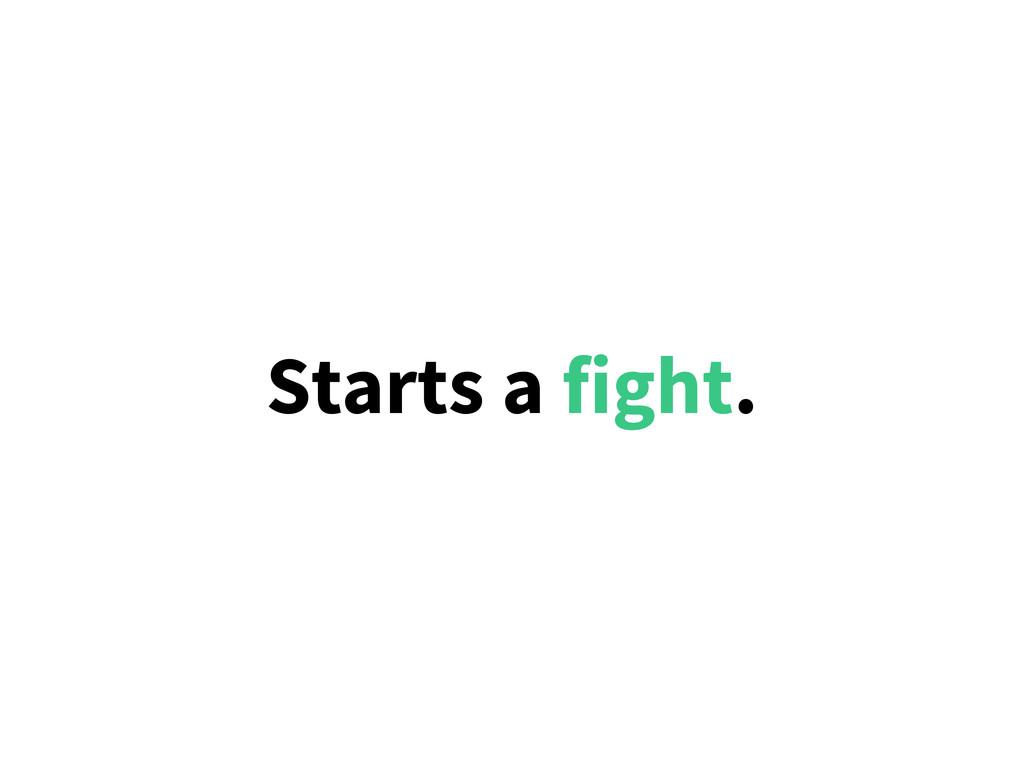 Starts a fight.