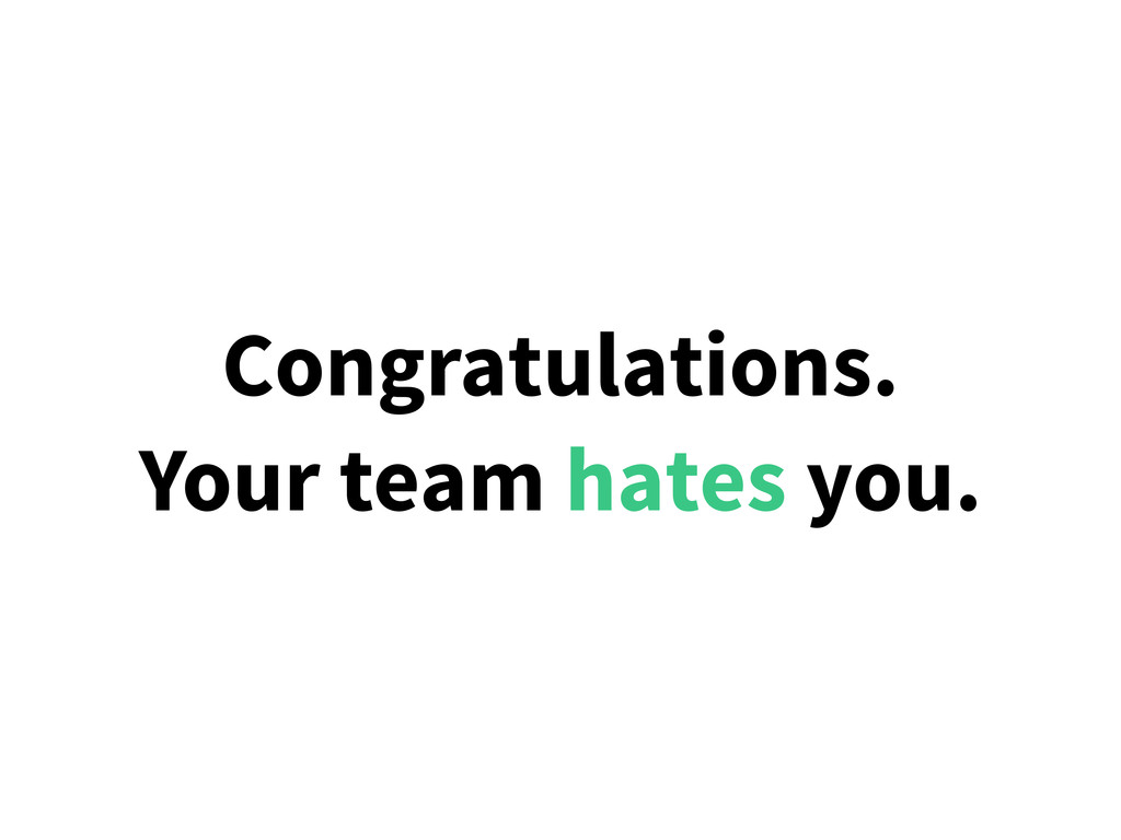 Congratulations. Your team hates you.