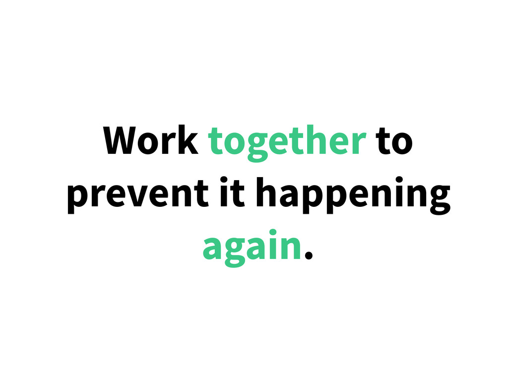 Work together to prevent it happening again.