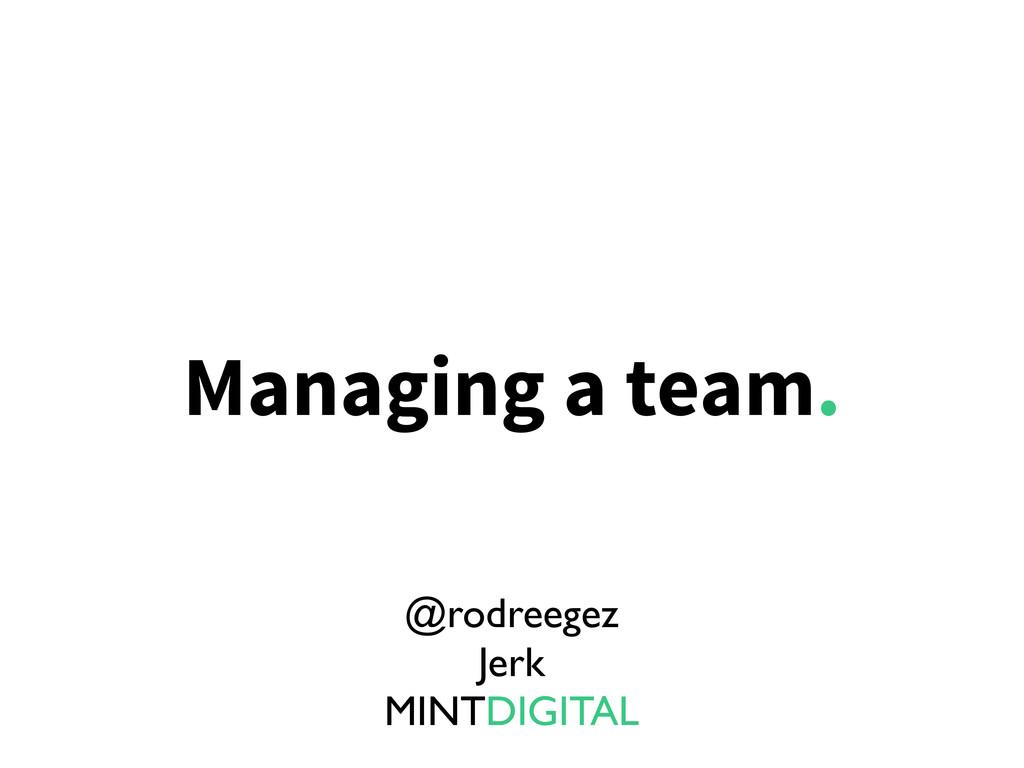 Managing a team. @rodreegez Jerk MINTDIGITAL