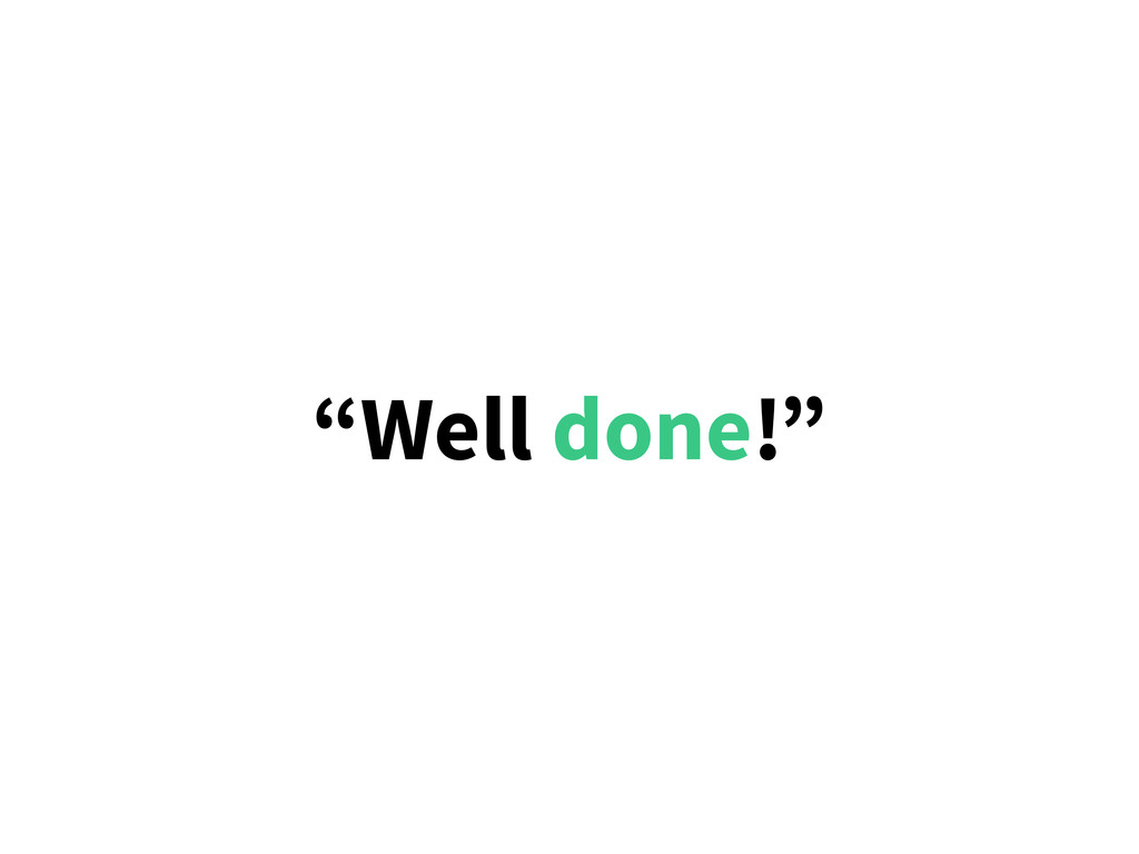 """""""Well done!"""""""