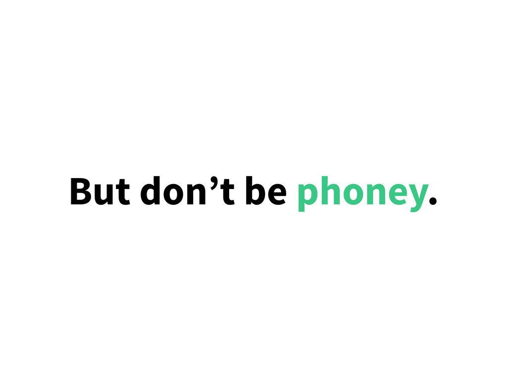 But don't be phoney.