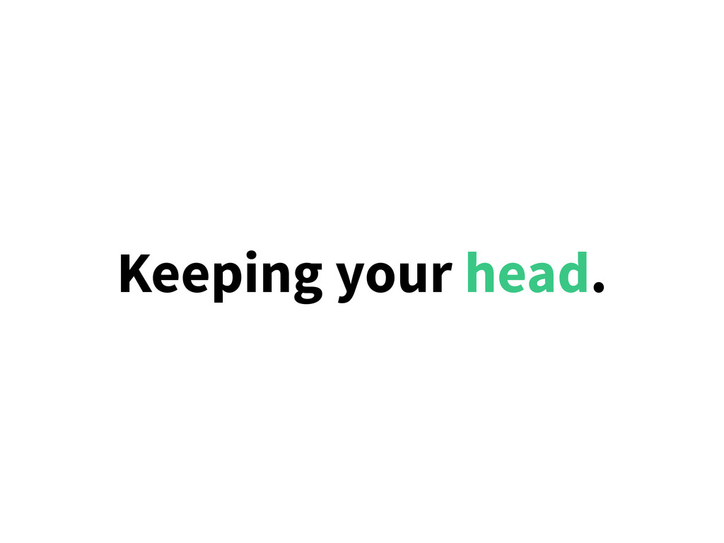 Keeping your head.