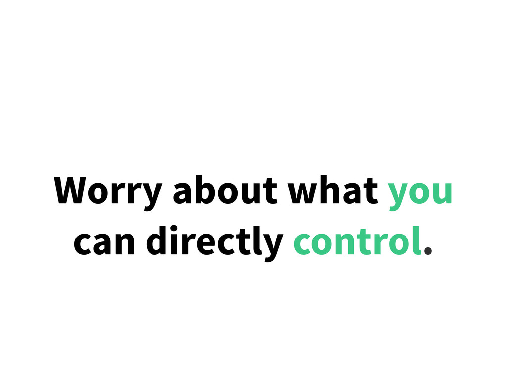 Worry about what you can directly control.