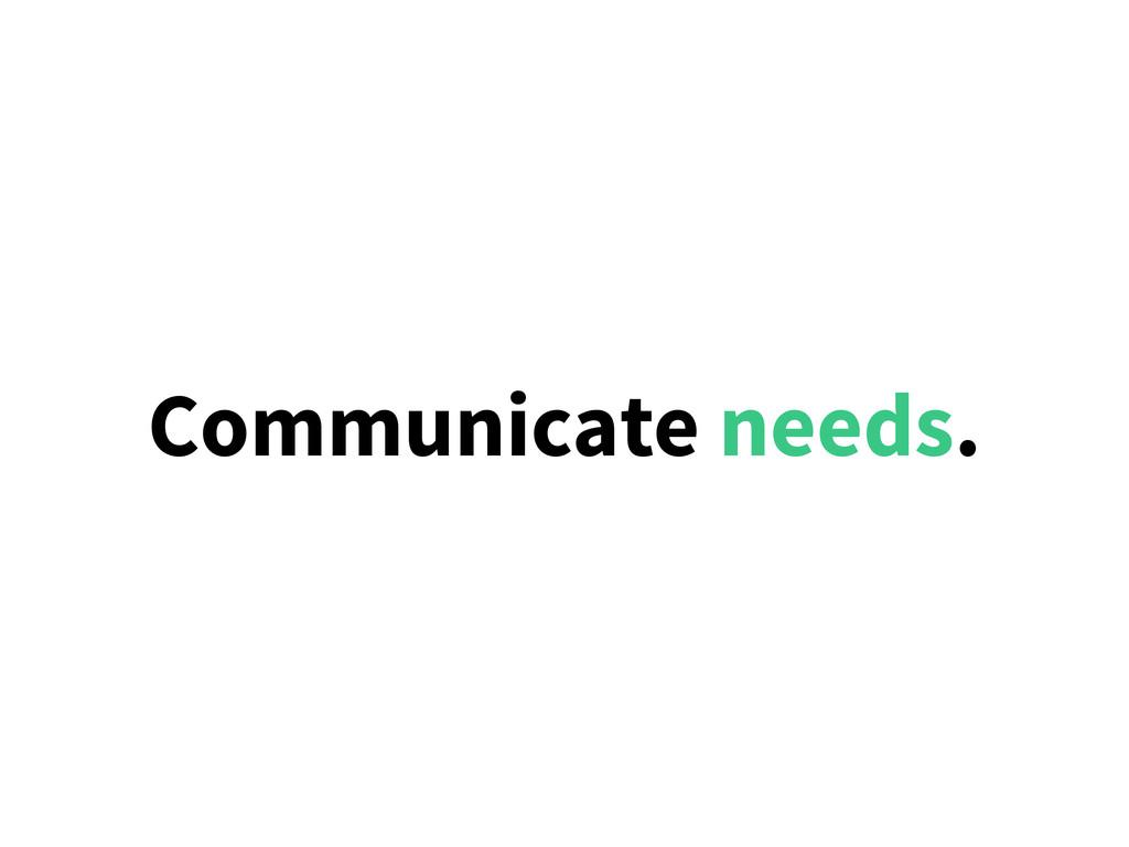 Communicate needs.