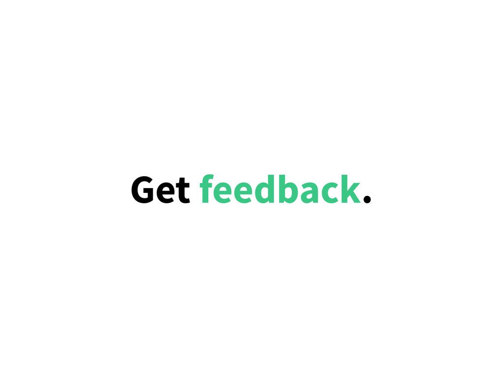 Get feedback.