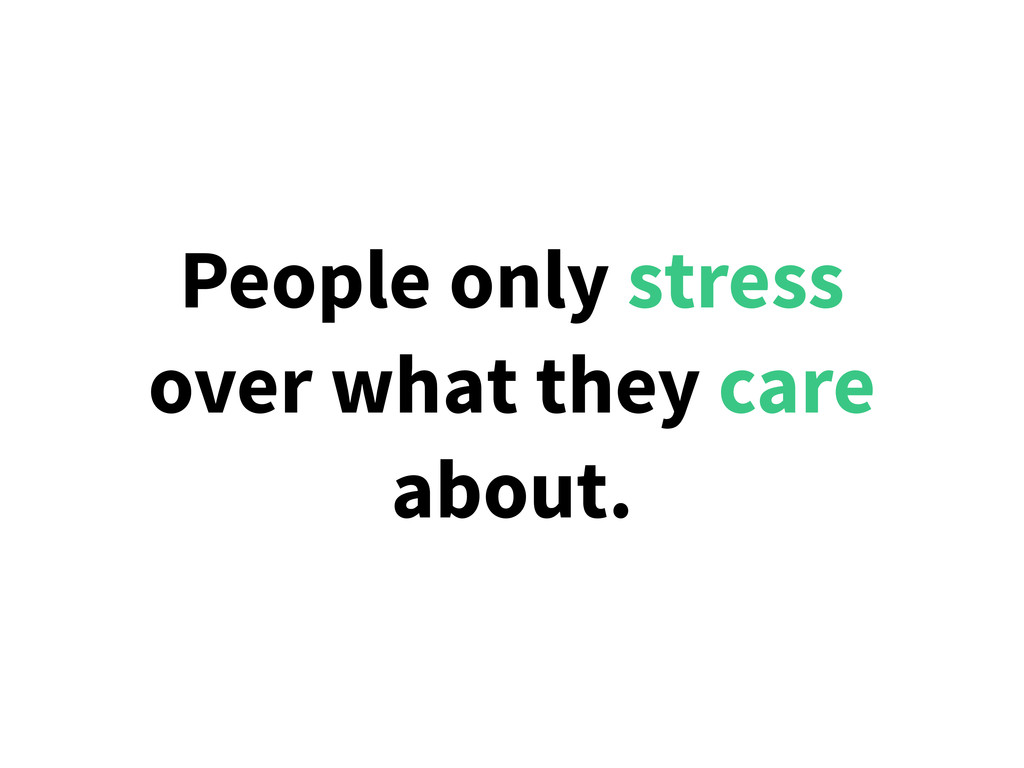 People only stress over what they care about.