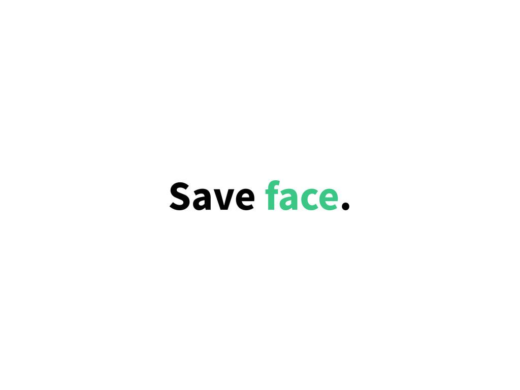 Save face.