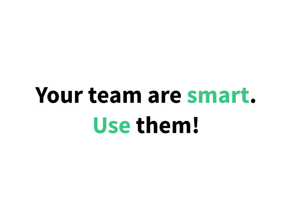 Your team are smart. Use them!