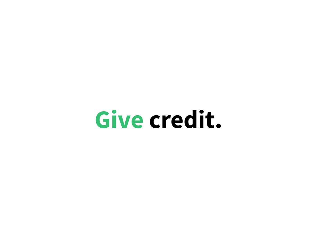 Give credit.