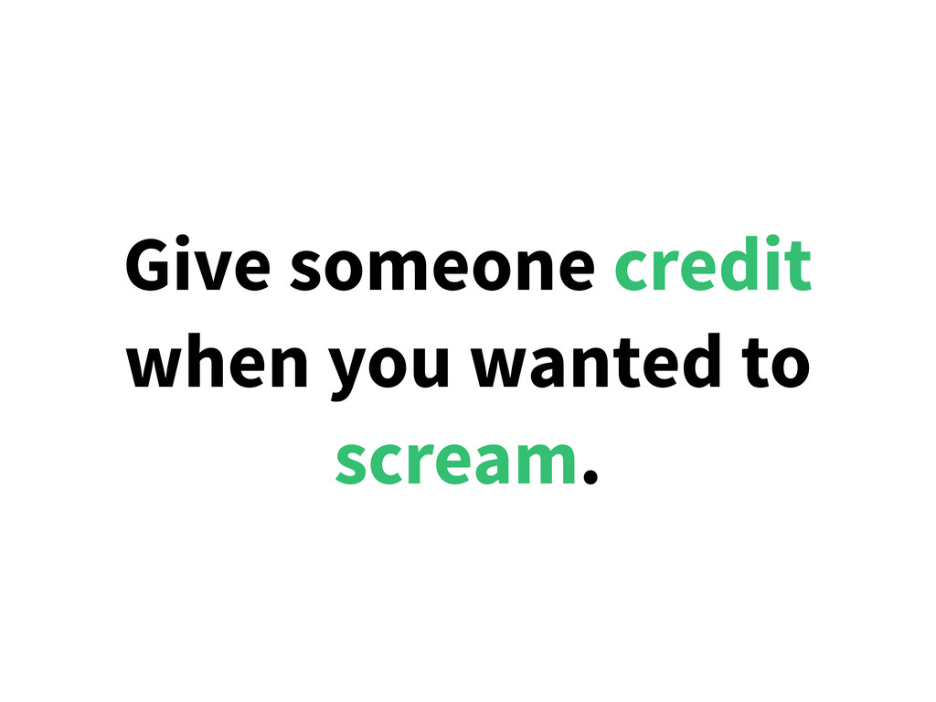 Give someone credit when you wanted to scream.