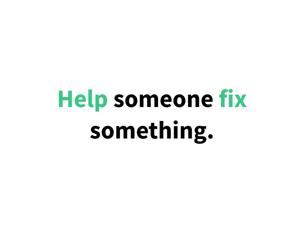 Help someone fix something.