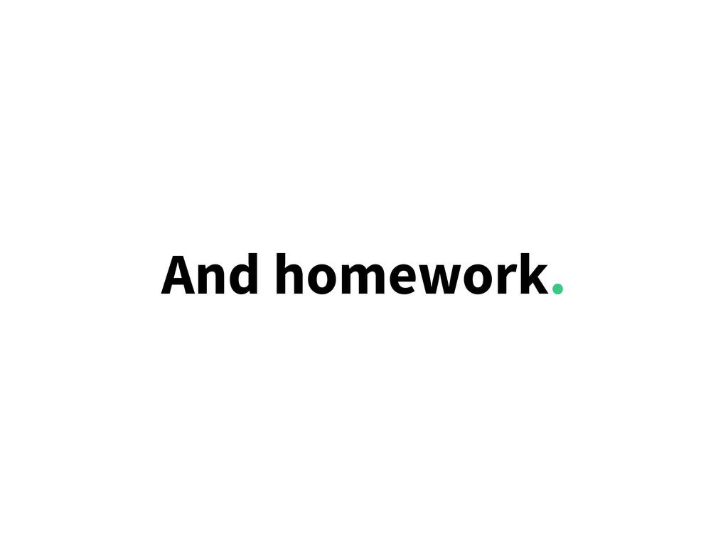 And homework.