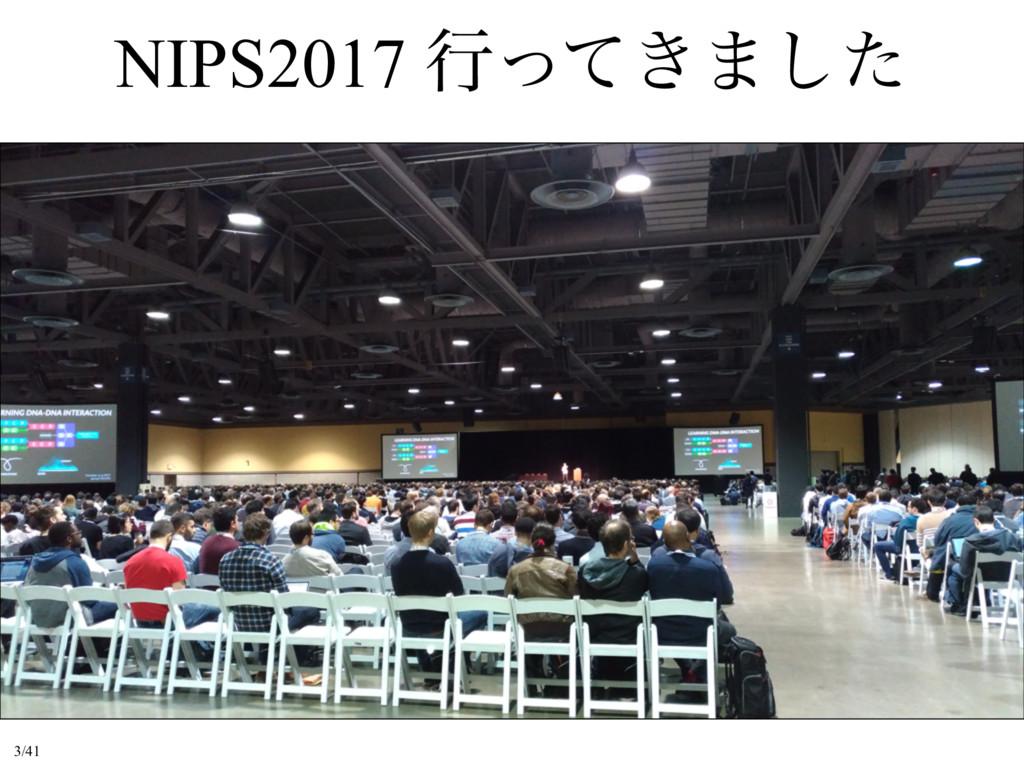 NIPS2017 ߦ͖ͬͯ·ͨ͠ 3/41