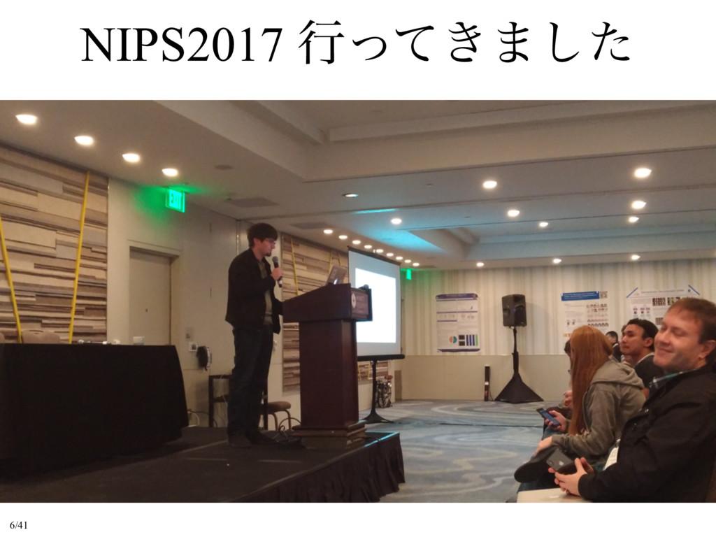 NIPS2017 ߦ͖ͬͯ·ͨ͠ 6/41