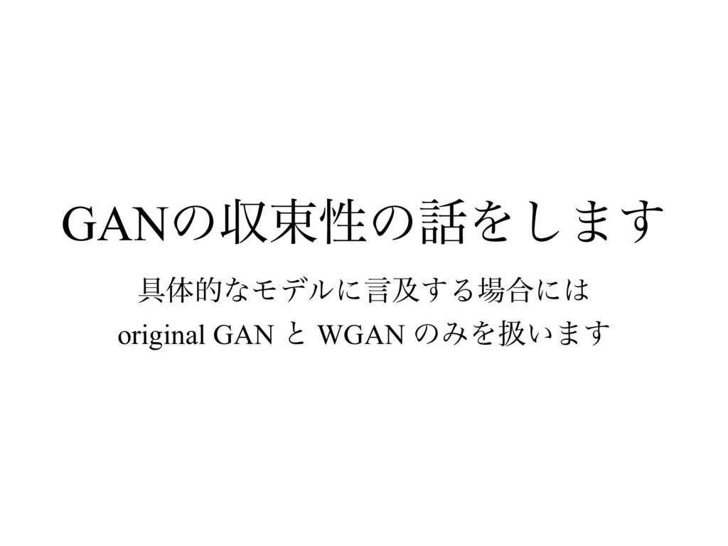 GANͷऩଋੑͷΛ͠·͢ ۩ମతͳϞσϧʹݴٴ͢Δ߹ʹ original GAN ͱ W...