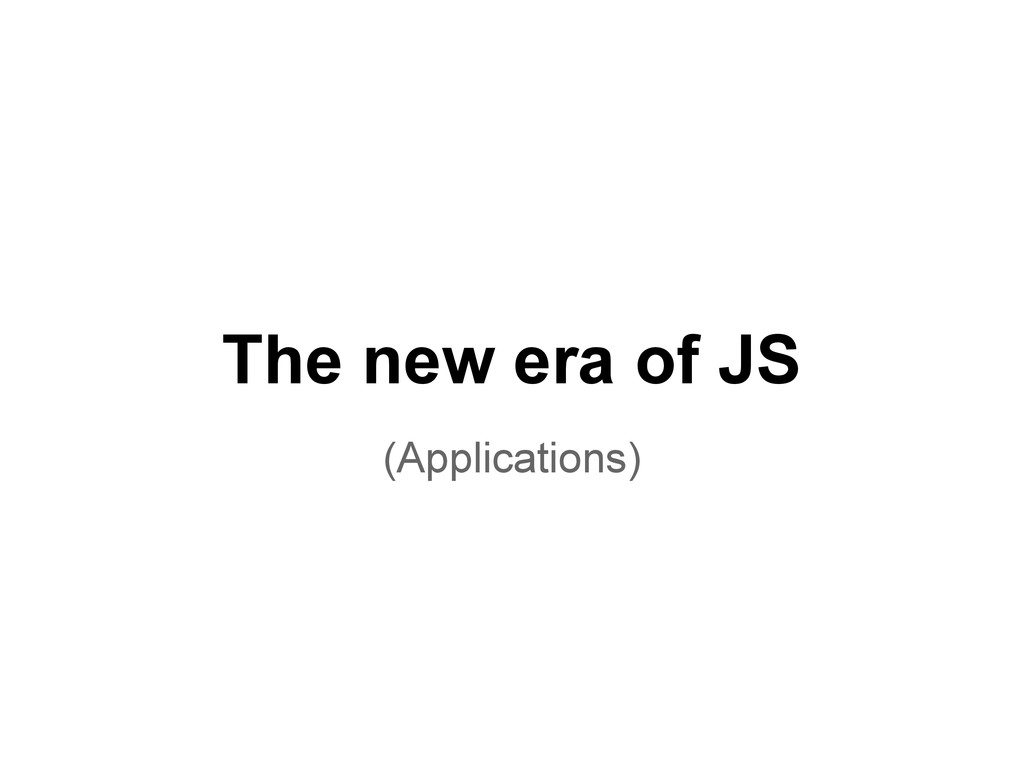 The new era of JS (Applications)