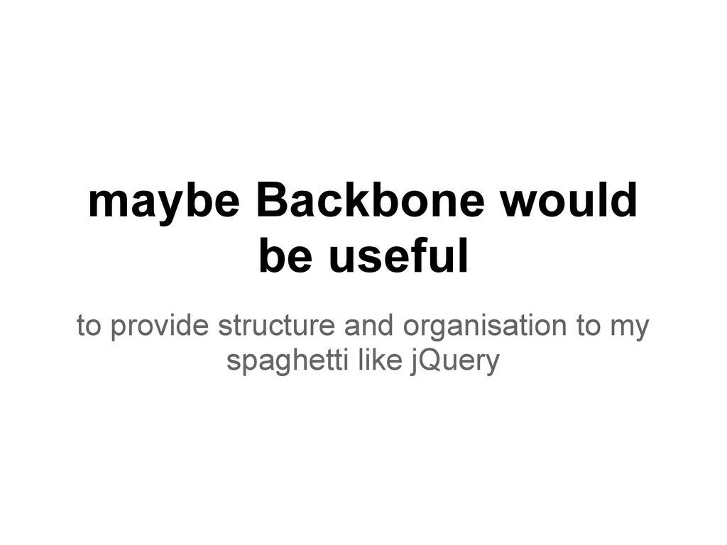 maybe Backbone would be useful to provide struc...