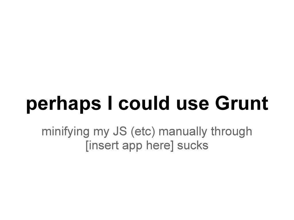 perhaps I could use Grunt minifying my JS (etc)...