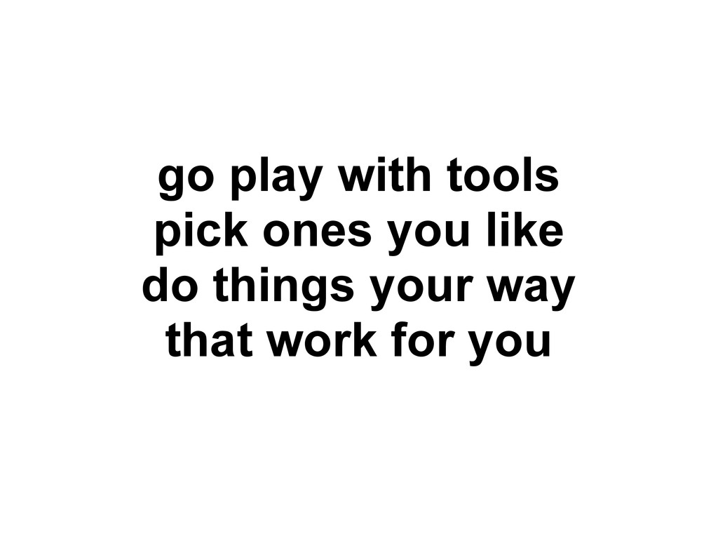 go play with tools pick ones you like do things...