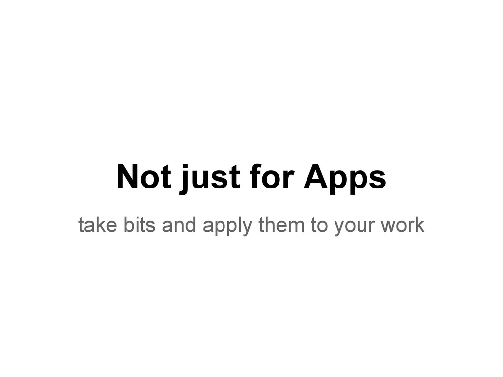 Not just for Apps take bits and apply them to y...