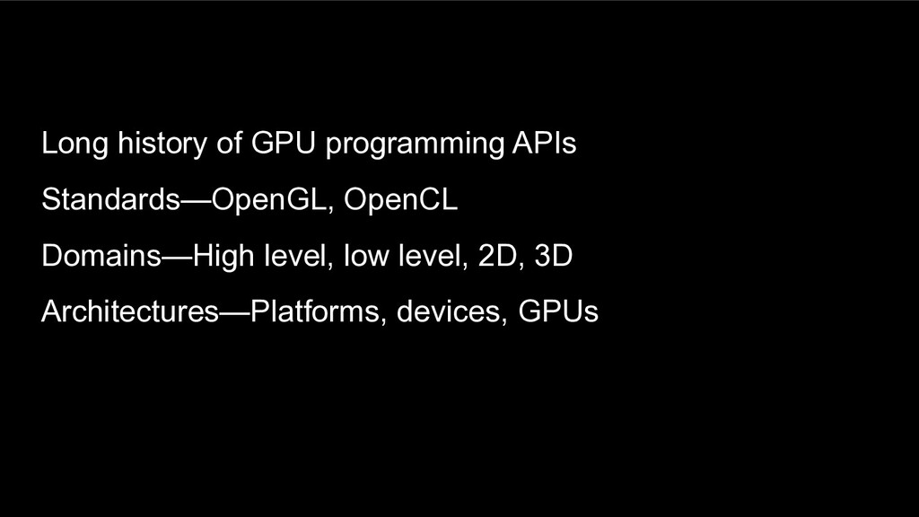 Long history of GPU programming APIs Standards—...