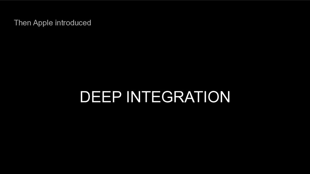 Then Apple introduced DEEP INTEGRATION