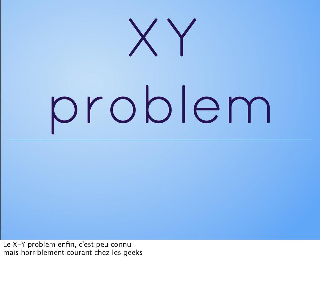 XY problem Le X-Y problem enfin, c'est peu connu...