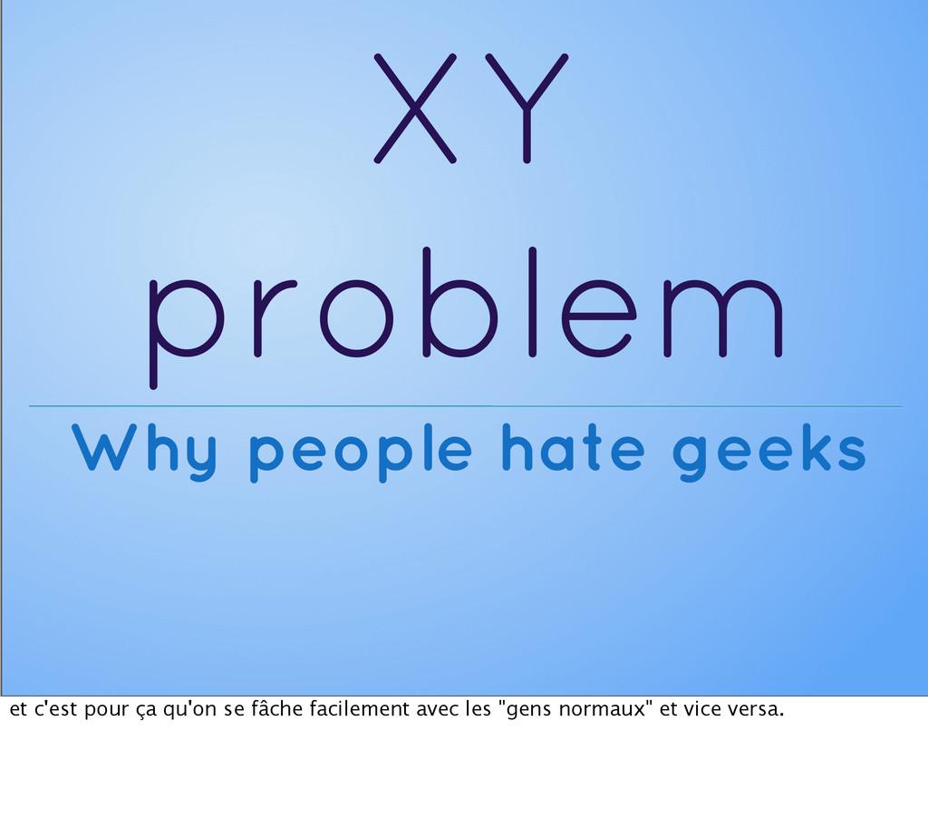 XY problem Why people hate geeks et c'est pour ...