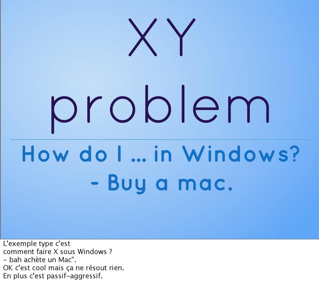 XY problem How do I ... in Windows? - Buy a mac...
